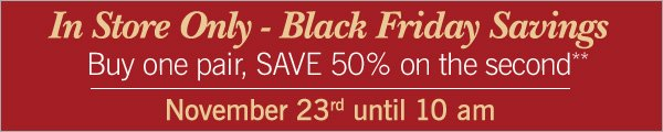 Black Friday Savings - In Store Only. Buy one pair and save 50% on the second**, November 23rd until 10am