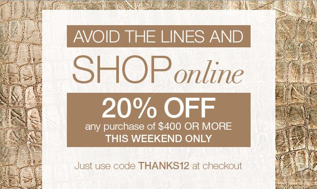 Avoid the lines & shop online. 20% off any purchase of $400 or more - THIS WEEKEND ONLY