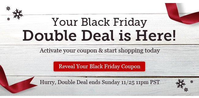 Your Black Friday Double Deal is Here! Reveal Your Black Friday Coupon >