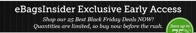 eBags Insider Exclusive Early Access. Shop our 25 Best Black Friday Deals NOW!