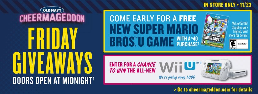 OLD NAVY | CHEERMAGEDDON | FRIDAY GIVEAWAYS | DOORS OPEN AT MIDNIGHT¹ | IN-STORE ONLY • 11/23 | COME EARLY FOR A FREE NEW SUPER MARIO BROS.™ U GAME WITH A $40 PURCHASE² | Value $59.99. Supplies very limited. Visit store for details. | ENTER FOR A CHANCE TO WIN THE ALL-NEW Wii U™³ | We're giving away 1,000 | Go to cheermageddon.com for details