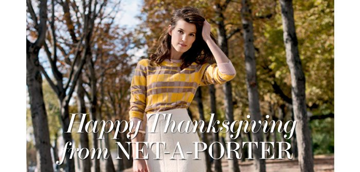 Happy Thanksgiving from NET-A-PORTER VIEW OUR LATEST ARRIVALS