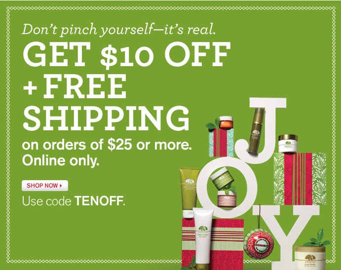 Do not pinch yourself it is real GET 10 DOLLARS OFF PLUS FREE SHIPPING on orders of 25 dollars or more Online only SHOP NOW Use code TENOFF