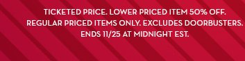 Ticketed price. Lower priced item 50% off. Regular priced items only. Excludes doorbusters. Ends 11/25 at midnight EST.