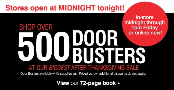 Stores open at MIDNIGHT tonight! Shop over 500 DOOR BUSTERS. At our biggest After Thanksgiving Sale. Door Busters available while supplies last. Priced so low, additional discounts do not apply. View our 72-page book. In-store midnight through 1pm Friday or online now!