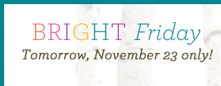 Bright Friday, Tomorrow, November 23 only!