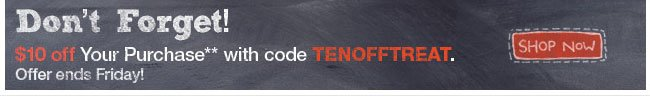 Don't forget! $10 off your purchase with code TENOFFTREAT Shop Now
