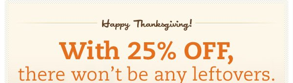 Happy Thanksgiving! With 25% OFF, there won't be any leftovers.