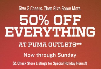 Give 3 Cheers. Then Give Some More. 50% OFF EVERYTHING AT PUMA OUTLETS*** Now through Sunday