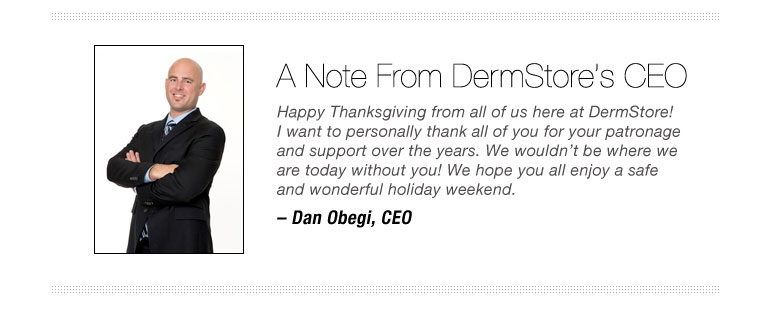 A note from DermStore's CEO Happy Thanksgiving from all of us here at DermStore!  I want to personally thank all of you for your patronage and support over the years. We wouldn't be where we are today without you! We hope  you all enjoy a safe and wonderful holiday weekend.– Dan Obegi, CEO
