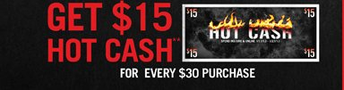 GET $15 HOT CASH** FOR EVERY $30 PURCHASE