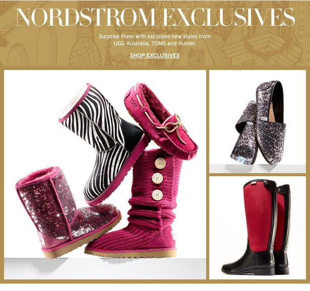 NORDSTROM EXCLUSIVES - Start a holiday tradition: surprise them with exclusive new styles from UGG Australia, TOMS and Hunter. SHOP EXCLUSIVES
