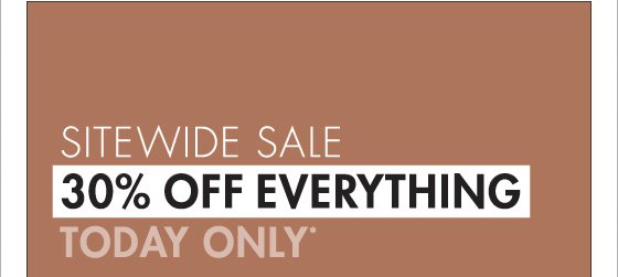 SITEWIDE SALE 30% OFF EVERYTHING TODAY ONLY* (*PROMOTION ENDS 11.22.12 AT 11:59 PM/PT. PROMOTION EXCLUDES RUGS.)
