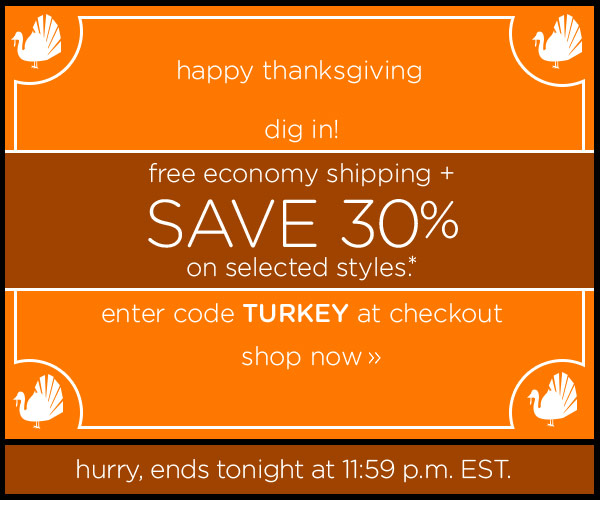 happy thanksgiving dig in! free economy shipping + Save 30% on selected styles.* enter code TURKEY at checkout - shop now - hurry, ends tonight at 11:59 p.m. EST.