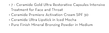 • 7 - Ceramide Gold Ultra Restorative Capsules Intensive Treatment for Face and Throat • Ceramide Premiere Activation Cream SPF 30 • Ceramide Ultra  Lipstick in Iced Mocha • Pure Finish Mineral Bronzing Powder in Medium