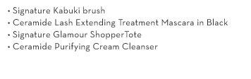 • Signature Kabuki brush • Ceramide Lash Extending Treatment Mascara in Black • Signature Glamour Shopper Tote • Ceramide Purifying Cream Cleanser