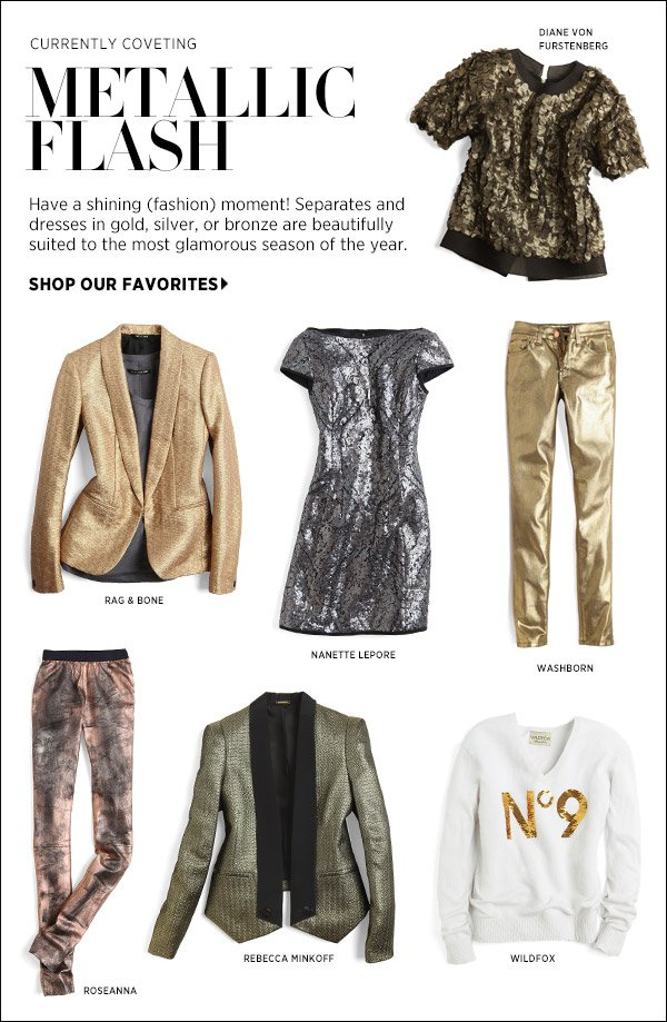 Have a shining (fashion) moment! Separates and dresses in gold, silver, or bronze are beautifully suited to the most glamorous season of the year. Shop top picks in metallics >>