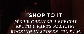 Shop To It   We've Created A Special Spotify Party Playlist Rocking In Stores 'Til 7 Am!