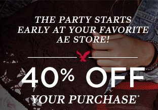 The Party Starts Early At Your Favorite AE Store!   40% Off Your Purchase!