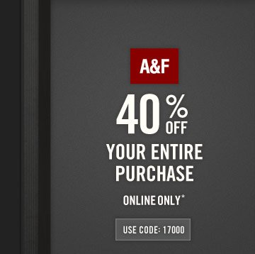 A&F 40% OFF YOUR ENTIRE PURCHASE ONLINE ONLY* USE CODE 17000