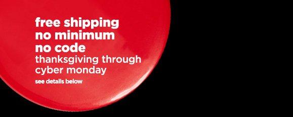 free shipping. no minimum. no code. thanksgiving through cyber  monday see details below