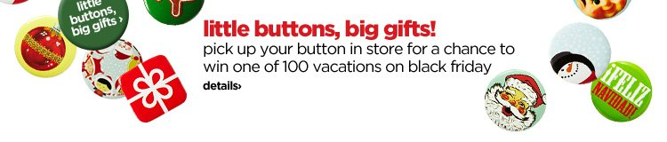 little buttons, big gifts! pick up your button in store for a  chance to win one of 100 vacations on black friday. details›
