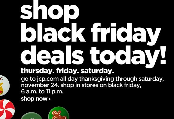 shop black friday deals tomorrow! thursday. friday. saturday. go to  jcp.com all day thanksgiving through saturday, november 24. shop in  stores on black friday, 6 a.m.-11 p.m. shop now›