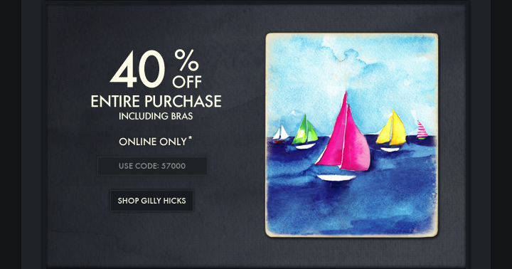 40% OFF ENTIRE PURCHASE INCLUDING BRAS ONLINE ONLY* USE CODE:57000  SHOP GILLY HICKS
