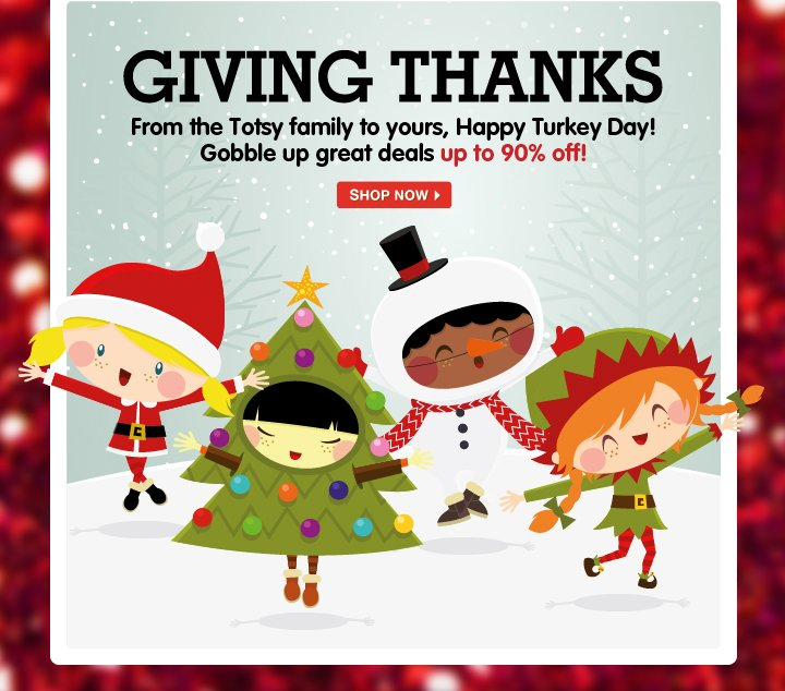 Giving Thanks - From the Totsy family to yours, Happy Turkey Day! Gobble up great deals up to 90% off!