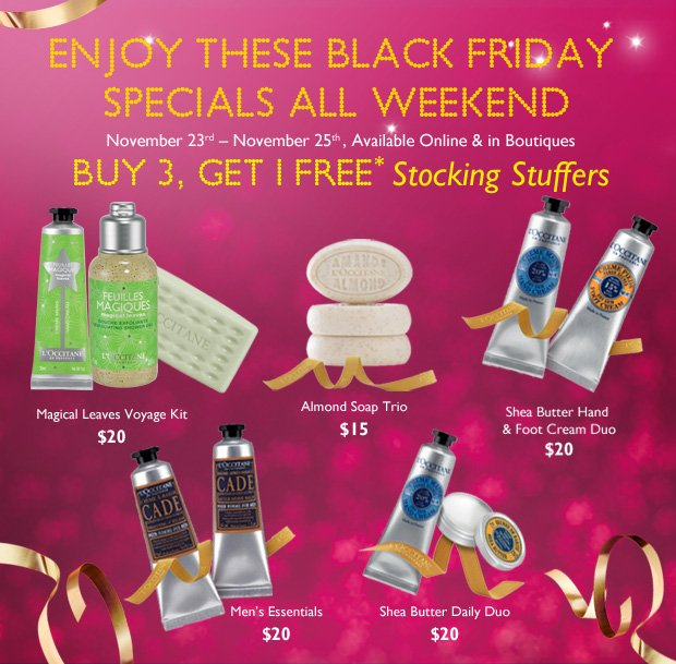 Black Friday Weekend Specials! November 23rd - November 26th  Available Online & in Boutiques  Buy 3, Get 1 FREE** Stocking Stuffers  Almond Soap Trio $15  Shea Butter Daily Duo $20  Men's Essentials $20  Shea Butter Hand & Foot Cream Duo $20