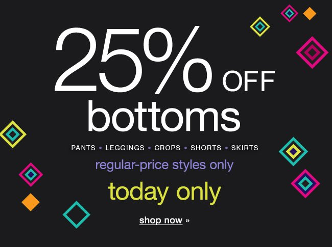 25% off bottoms. Regular-price styles only. Today only. Shop now.
