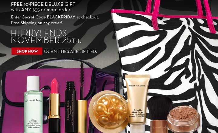 FREE 10-PIECE DELUXE GIFT with ANY $55 or more order. Enter Secret Code BLACKFRIDAY at checkout. Free Shipping on any order! HURRY! ENDS NOVEMBER 25TH. SHOP NOW. QUANTITIES ARE LIMITED.