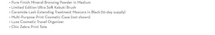 • Pure Finish Mineral Bronzing Powder in Medium • Limited Edition Ultra Soft Kabuki Brush •  Ceramide Lash Extending Treatment Mascara in Black (10-day Supply) • Multi-Purpose Print Cosmetic Case (not shown) • Luxe Cosmetic Travel Organizer • Chic Zebra Print Tote