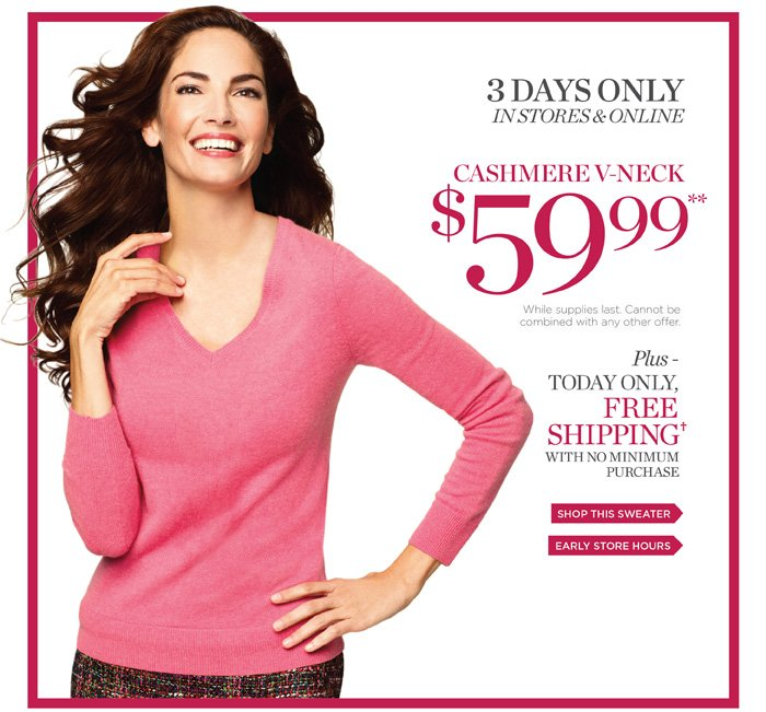 3 Days Only in stores and online Cashmere V-neck $59.99 while supplies last. Cannot be combined with any other offer.  Plus today only, Free Shipping with no minimum purchase. Shop this sweater or find early store hours.