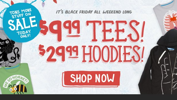It's Black Friday All Weekend Long. $9.99 Tees and $29.99 Hoodies. Shop now.