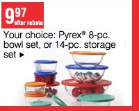 9.97 after rebate. Your choice: Pyrex®  8-pc. bowl set, or 14-pc. storage set