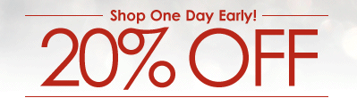 Shop One Day Early! 20% OFF
