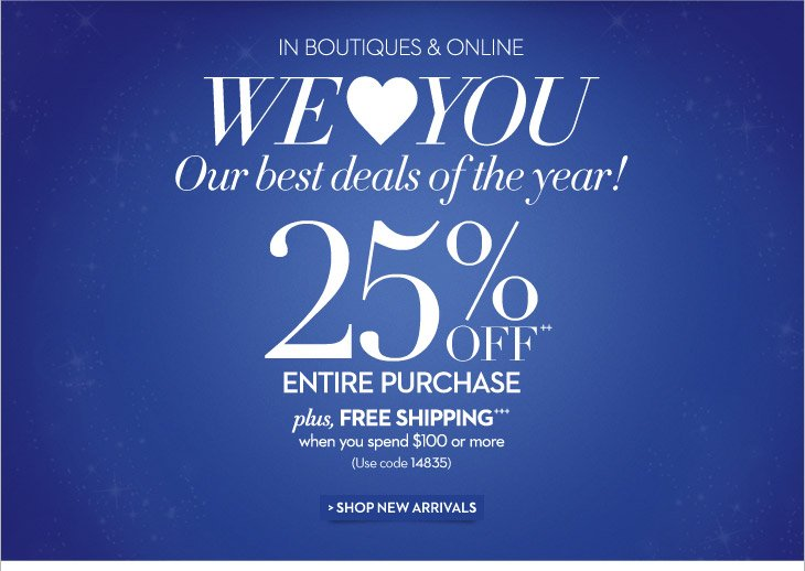 In Boutiques & Online  We LOVE You Our best deals of the year!  25% OFF++ Entire Purchase Plus, FREE SHIPPING+++ When You Spend $100 or More  (Use code 14835)  SHOP NEW ARRIVALS