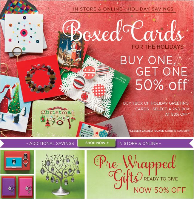 Save Online & In Stores:   Holiday Boxed Cards  Buy One, Get One 50% off*  *Lesser valued boxed card is free   Pre-Wrapped Holiday Gifts  Now 50% Off