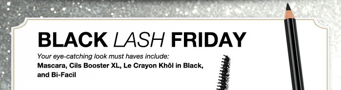 BLACK LASH FRIDAY | Your eye-catching look must haves include: Mascara, Cils Booster XL, Le Crayon Khol in Black, and Bi-Facil
