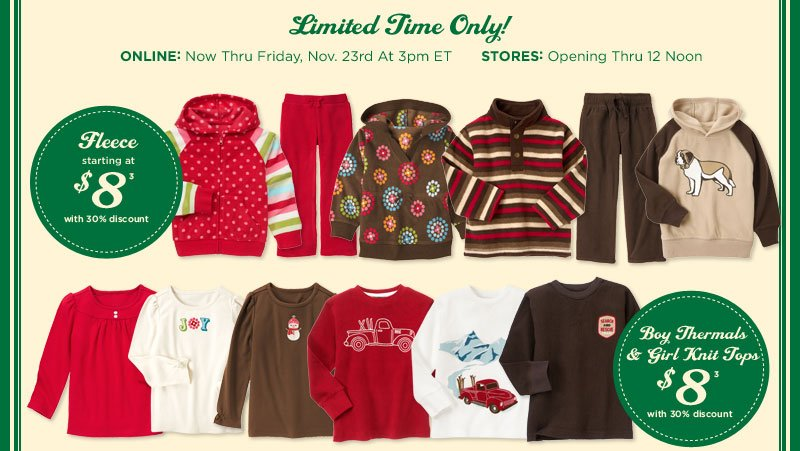 Limited Time Only! Online: Now thru Friday, Nov. 23rd at 3pm ET. Stores: Opening thru 12 Noon. Fleece starting at $8 with 30% discount(3). Boy Thermals & Girl Knit Tops $8 with 30% discount(3).