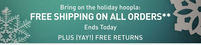 Bring on the holiday hoopla: FREE SHIPPING ON ALL ORDERS** Ends  Today PLUS (YAY!) FREE RETURNS