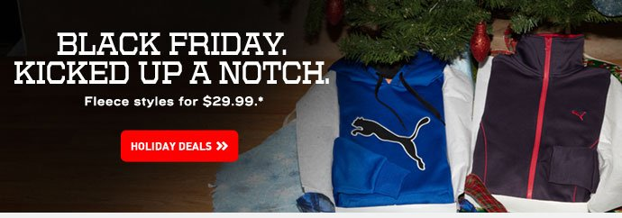 BLACK FRIDAY KICKED UP A NOTCH. Fleece styles for $29.99. * HOLIDAY  DEALS››