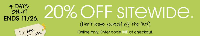 4 DAYS ONLY! ENDS 11/26. 20% OFF SITEWIDE. Online only. Enter code ME at checkout.