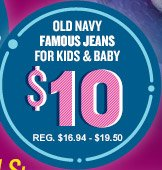 OLD NAVY FAMOUS JEANS FOR KIDS & BABY $10 REG. $16.94 - $19.50