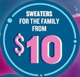 SWEATERS FOR THE FAMILY FROM $10