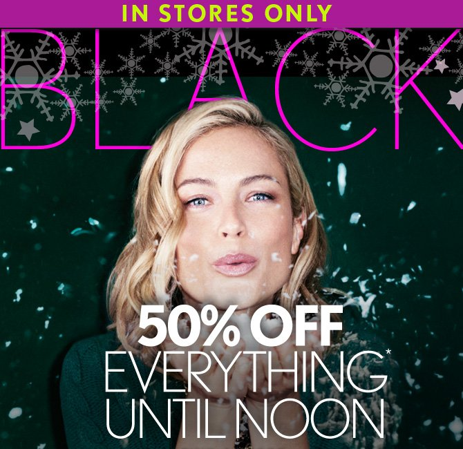 IN STORES ONLY BLACK FRIDAY 50% OFF EVERYTHING* UNTIL NOON  FIND A STORE