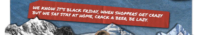 We know it's Black Friday, when shoppers get crazy, but we stay at home, crack a beer, be lazy.