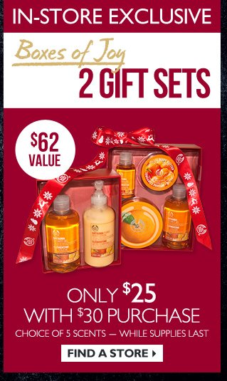 In-Store Exclusive -- Boxes of Joy -- 2 Gift Sets -- $62 Value -- Only $25 with $30 purchase -- Choice of 5 scents -- while supplies last -- Find a Store