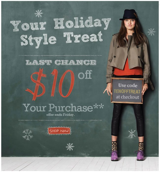 Your Holiday Style Treat This Week Only  $10 Off Your Purchase Offer ends Friday Shop Now